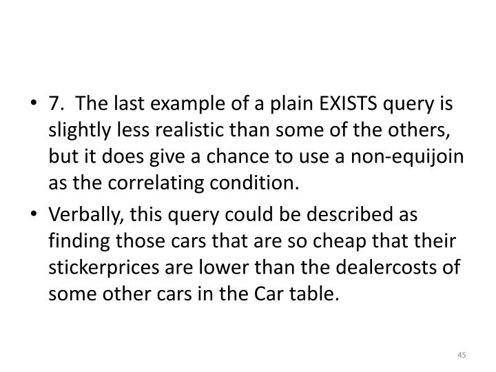 7.  The last example of a plain EXISTS query is slightly less realistic than some of the others, but it does give a chance to use a non-equijoin as the correlating condition.