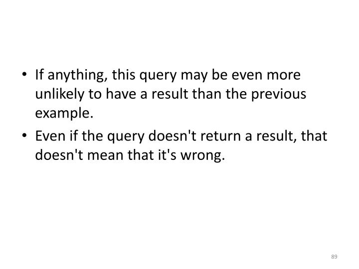If anything, this query may be even more unlikely to have a result than the previous example.