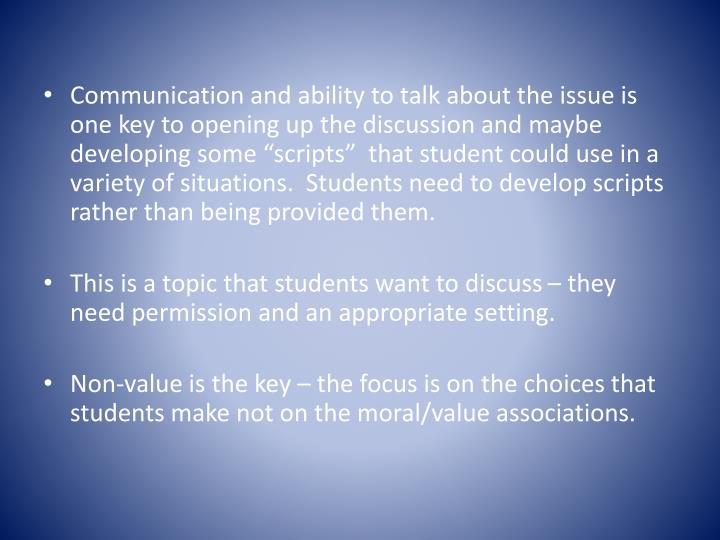 "Communication and ability to talk about the issue is one key to opening up the discussion and maybe developing some ""scripts""  that student could use in a variety of situations.  Students need to develop scripts rather than being provided them."
