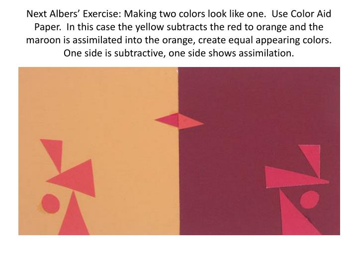 Next Albers' Exercise: Making two colors look like one.  Use Color Aid Paper.  In this case the yellow subtracts the red to orange and the maroon is assimilated into the orange, create equal appearing colors.