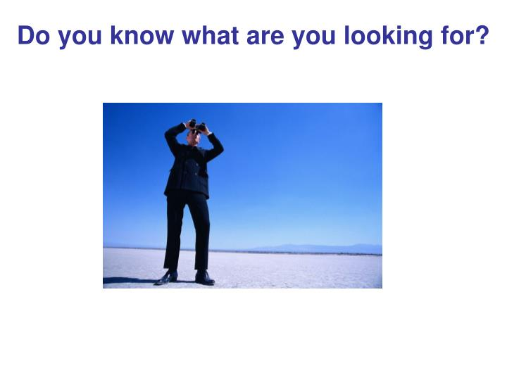 Do you know what are you looking for?