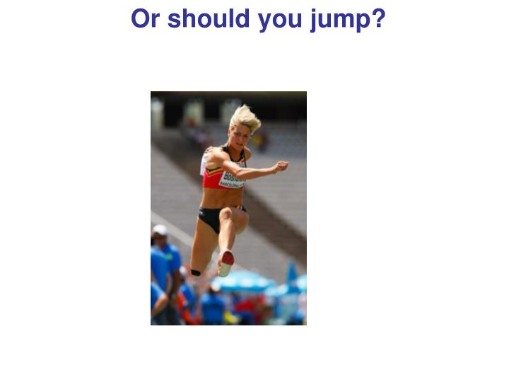 Or should you jump?