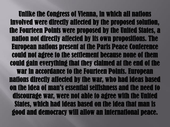 Unlike the Congress of Vienna, in which all nations involved were directly affected by the proposed solution, the Fourteen Points were proposed by the United States, a nation not directly affected by its own propositions. The European nations present at the Paris Peace Conference could not agree to the settlement because none of them could gain everything that they claimed at the end of the war in accordance to the Fourteen Points. European nations directly affected by the war, who had ideas based on the idea of man's essential selfishness and the need to discourage war, were not able to agree with the United States, which had ideas based on the idea that man is good and democracy will allow an international peace.