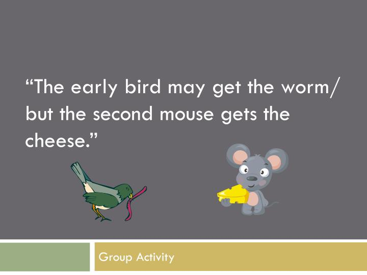 """The early bird may get the worm/ but the second mouse gets the cheese."""