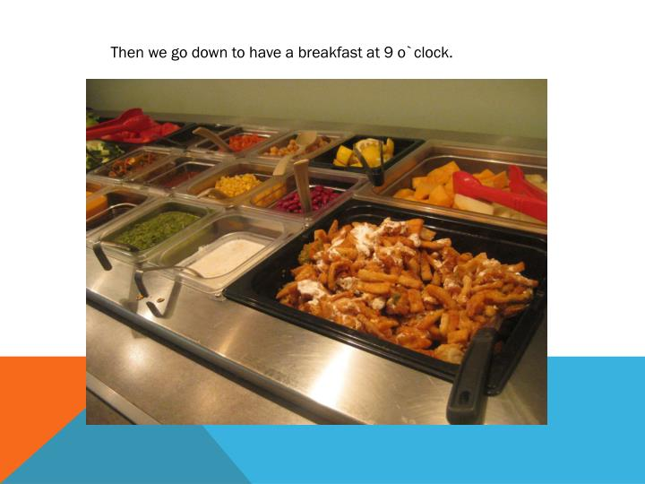 Then we go down to have a breakfast at 9 o`clock.