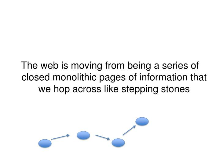 The web is moving from being a series of closed monolithic pages of information that we hop across like stepping stones