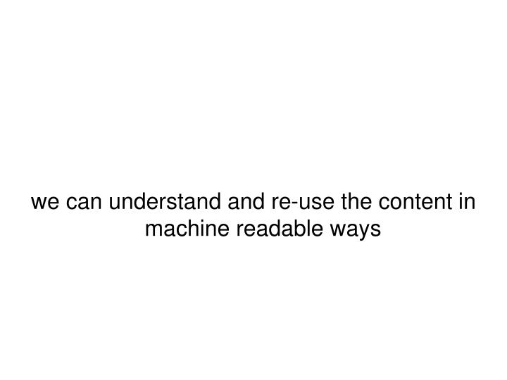 we can understand and re-use the content in machine readable ways