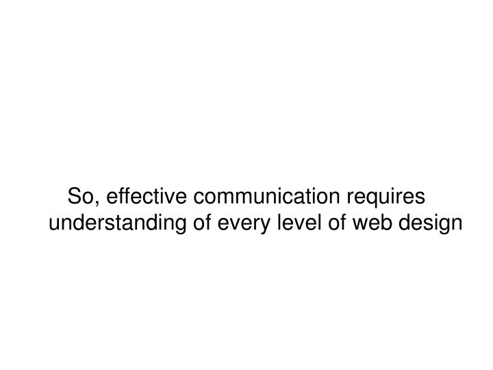 So, effective communication requires understanding of every level of web design