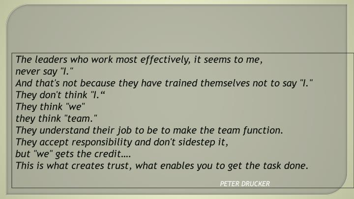 The leaders who work most effectively, it seems to me,