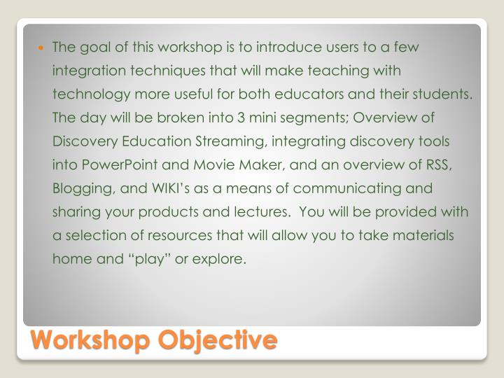 "The goal of this workshop is to introduce users to a few integration techniques that will make teaching with technology more useful for both educators and their students.  The day will be broken into 3 mini segments; Overview of Discovery Education Streaming, integrating discovery tools into PowerPoint and Movie Maker, and an overview of RSS, Blogging, and WIKI's as a means of communicating and sharing your products and lectures.  You will be provided with a selection of resources that will allow you to take materials home and ""play"" or explore."