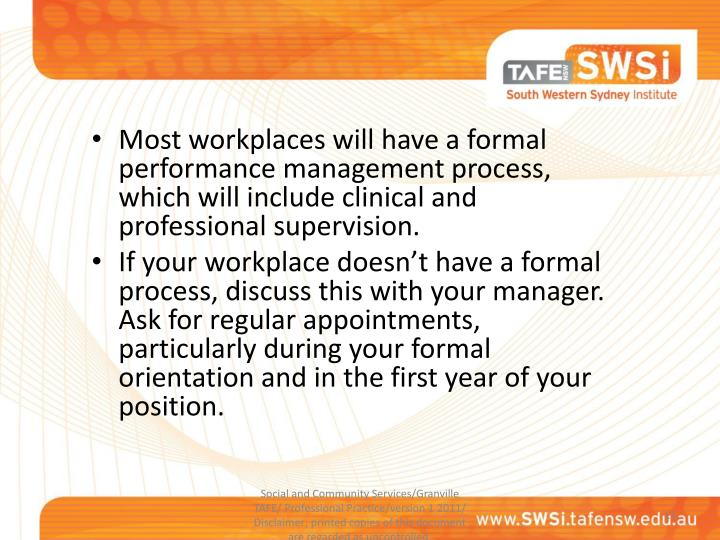Most workplaces will have a formal performance management process, which will include clinical and professional supervision.