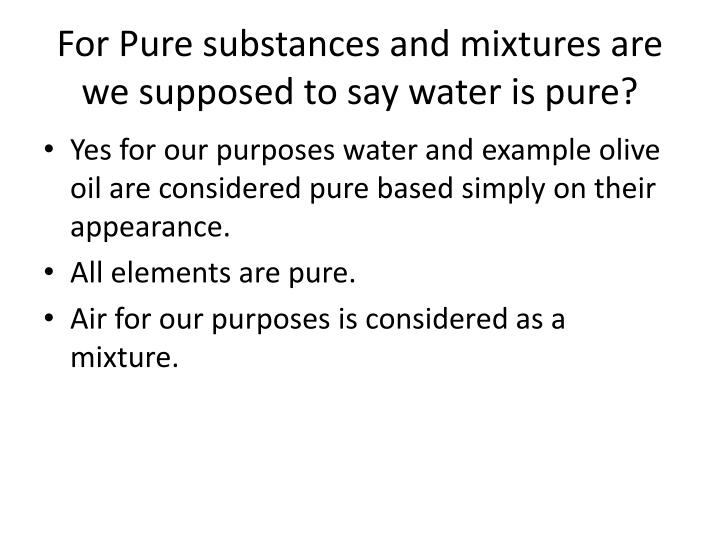 For Pure substances and mixtures are we supposed to say water is pure?