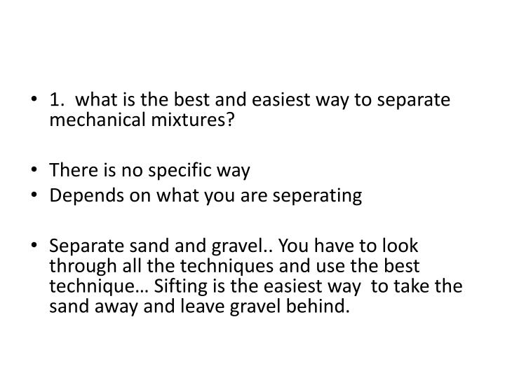 1.  what is the best and easiest way to separate mechanical mixtures?