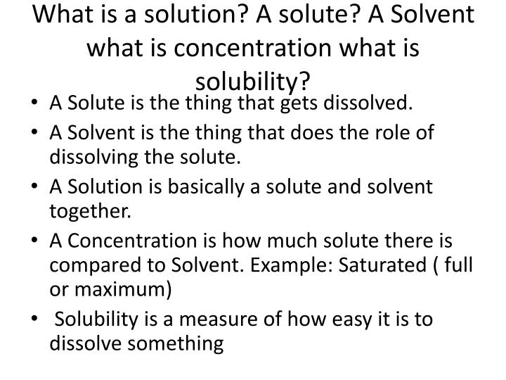 What is a solution? A solute? A Solvent what is concentration what is solubility?