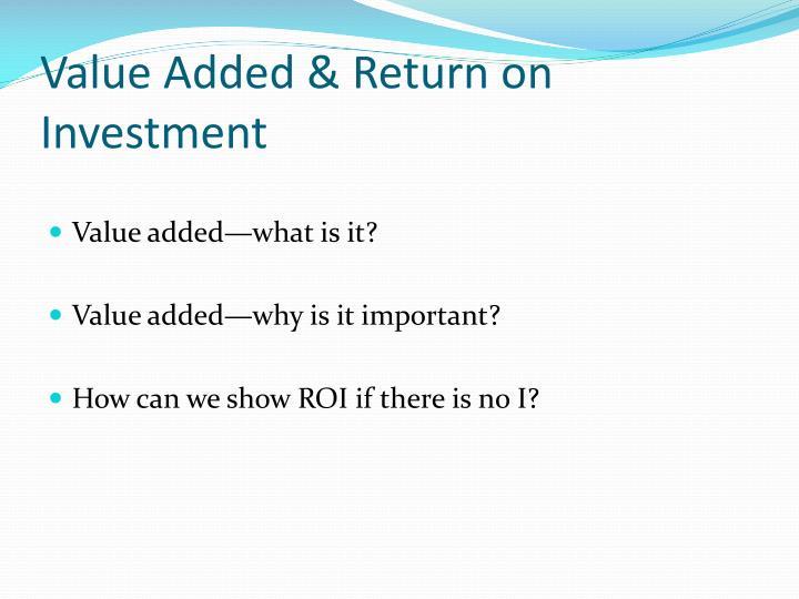 Value Added & Return on Investment