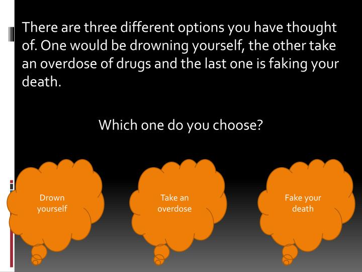 There are three different options you have thought of. One would be drowning yourself, the other take an overdose of drugs and the last one is faking your death.