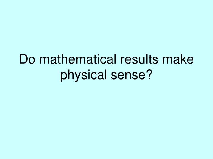Do mathematical results make physical sense?