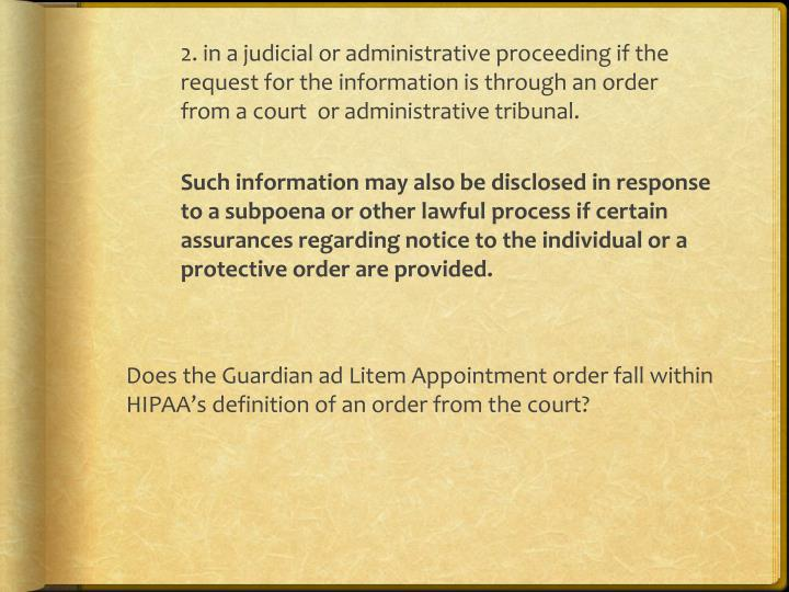 2. in a judicial or administrative proceeding if the request for the information is through an order from a court  or administrative tribunal.