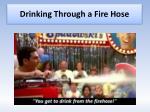 drinking through a fire hose