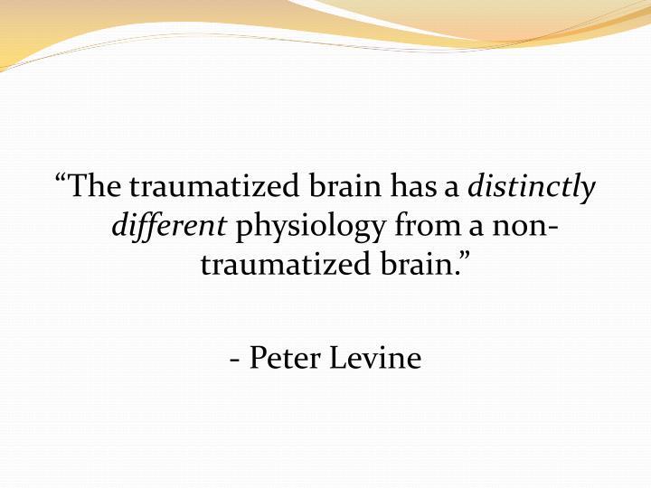 """The traumatized brain has a"
