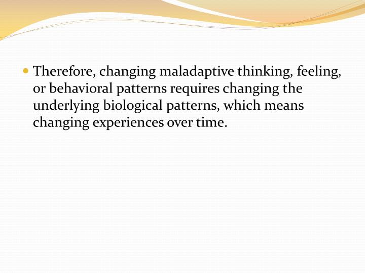 Therefore, changing maladaptive thinking, feeling, or behavioral patterns requires changing the underlying biological patterns, which means changing experiences over time.