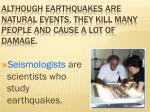 although earthquakes are natural events they kill many people and cause a lot of damage