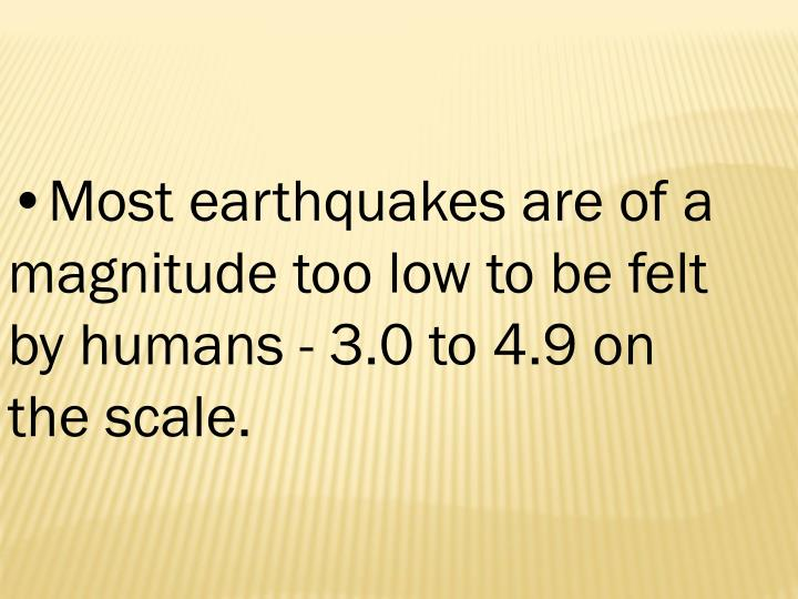 Most earthquakes are of a magnitude too low to be felt by humans - 3.0 to 4.9 on the scale.