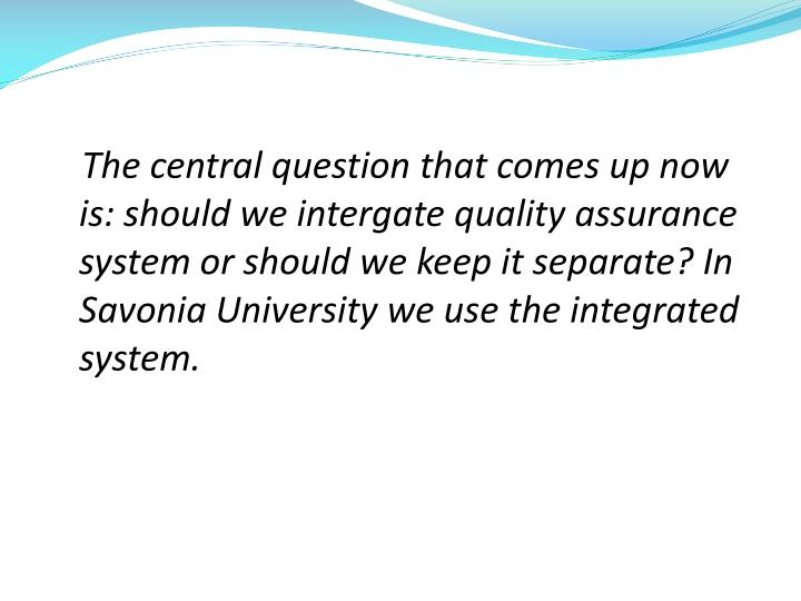 The central question that comes up now is: should we intergate quality assurance system or should we keep it separate? In Savonia University we use the integrated system.