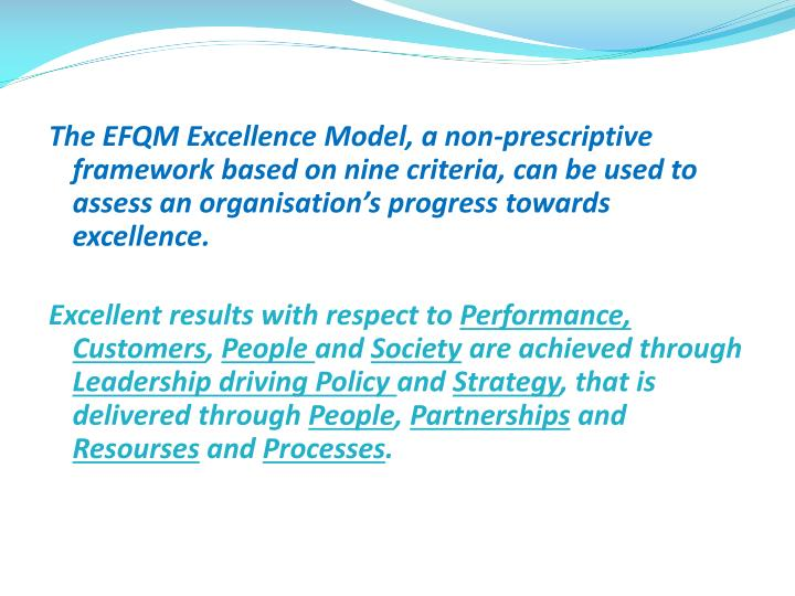 The EFQM Excellence Model, a non-prescriptive  framework based on nine criteria, can be used to assess an
