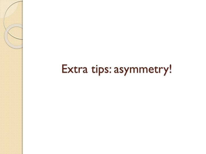 Extra tips: asymmetry!