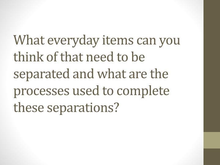 What everyday items can you think of that need to be separated and what are the processes used to co...