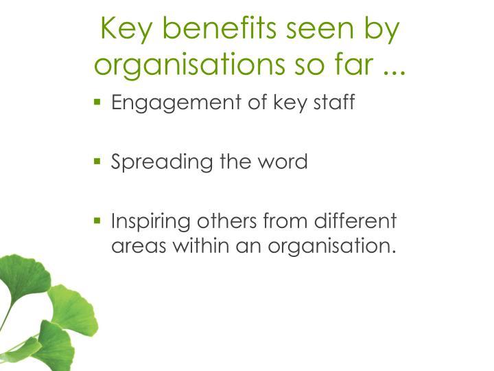 Key benefits seen by organisations so far ...