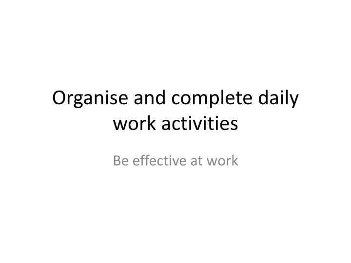 Organise and complete daily work activities