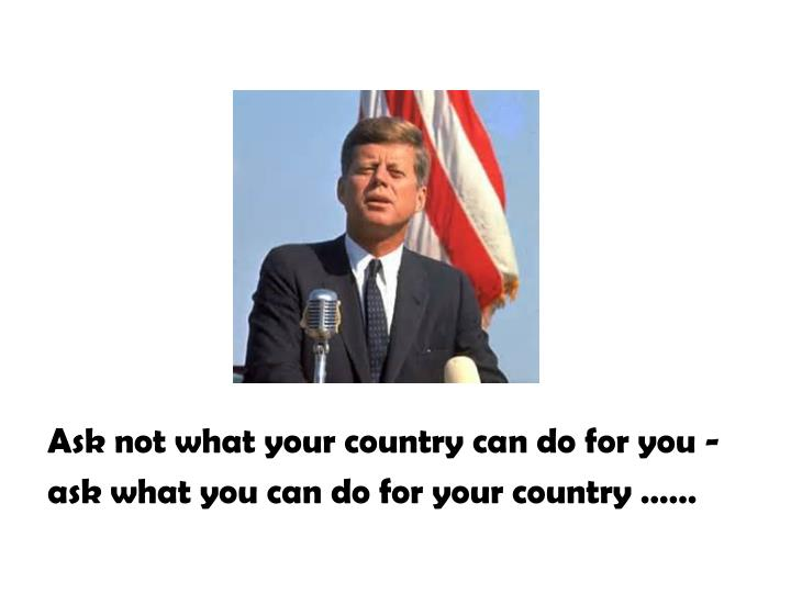 Ask not what your country can do for you -
