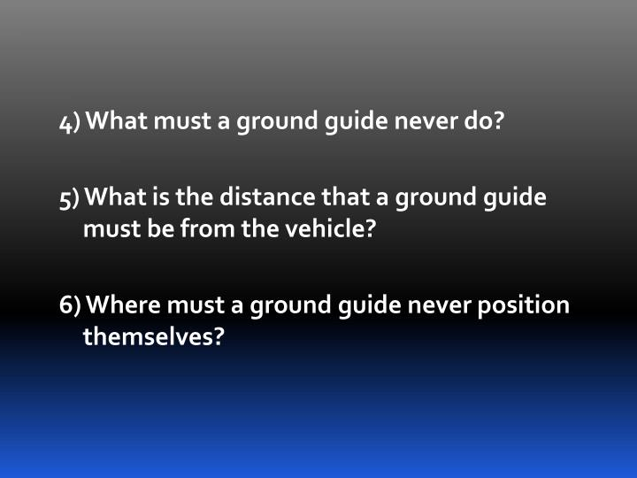 4) What must a ground guide never do?