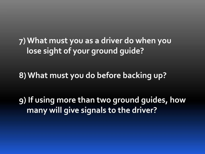 7) What must you as a driver do when you lose sight of your ground guide?