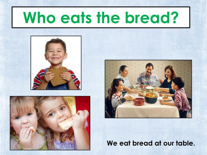 Who eats the bread?