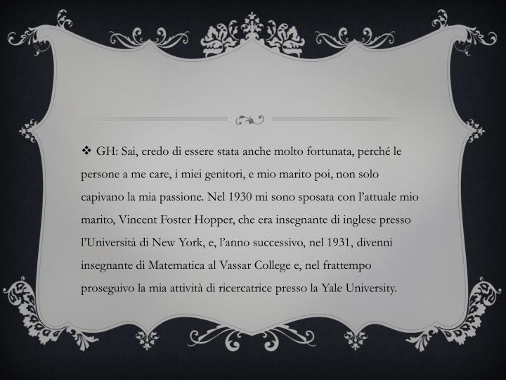 GH: Sai, credo di essere stata anche molto fortunata, perché le persone a me care, i miei genitori, e mio marito poi, non solo capivano la mia passione. Nel 1930 mi sono sposata con l'attuale mio marito, Vincent Foster Hopper, che era insegnante di inglese presso l'Università di New York, e, l'anno successivo, nel 1931, divenni insegnante di Matematica al