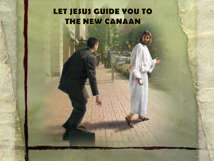 LET JESUS GUIDE YOU TO THE NEW CANAAN