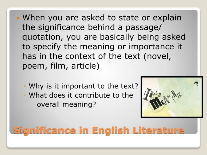 When you are asked to state or explain the significance behind a passage/ quotation, you are basically being asked to specify the meaning or importance it has in the context of the text (novel, poem, film, article)