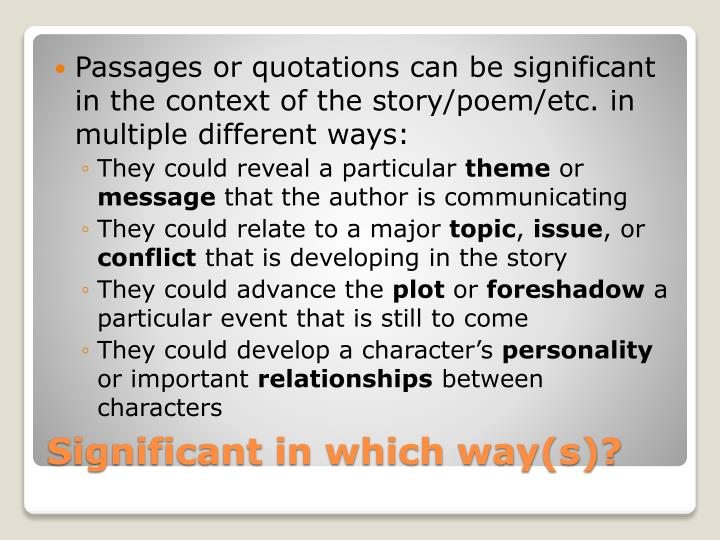 Passages or quotations can be significant in the context of the story/poem/etc. in multiple different ways:
