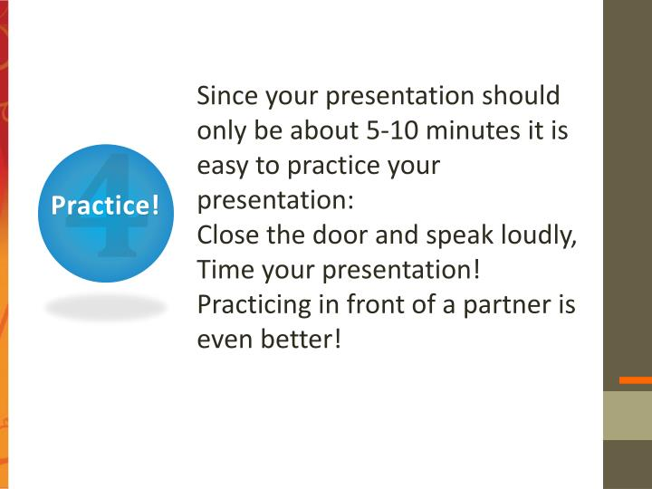 Since your presentation should only be about 5-10 minutes it is easy to practice your presentation: