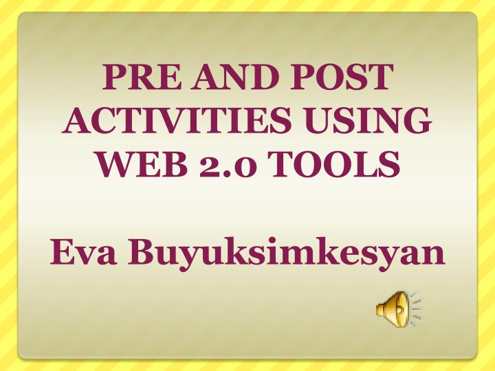 Pre and post activities using web 2 0 tools eva buyuksimkesyan
