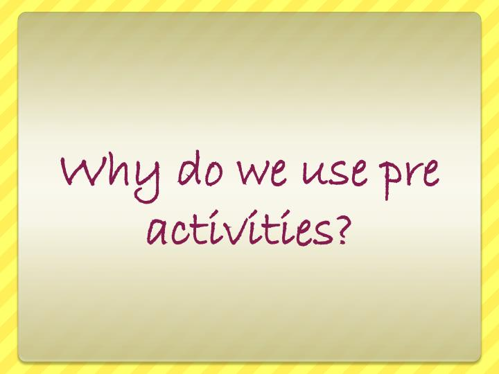 Why do we use pre activities