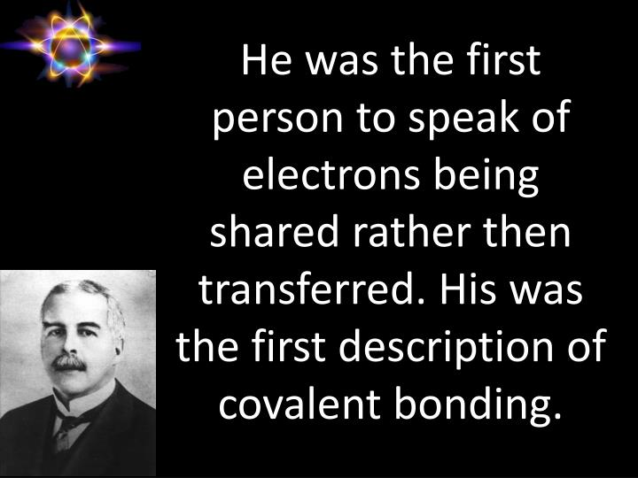 He was the first person to speak of electrons being shared rather then transferred. His was the first description of covalent bonding.