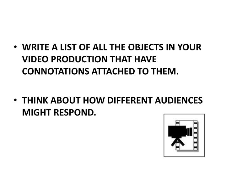 WRITE A LIST OF ALL THE OBJECTS IN YOUR VIDEO PRODUCTION THAT HAVE CONNOTATIONS ATTACHED TO THEM.