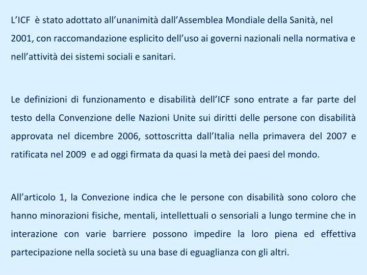 L'ICF  è stato adottato all'unanimità dall'Assemblea Mondiale della Sanità, nel 2001, con raccomandazione esplicito dell'uso ai governi nazionali nella normativa e nell'attività dei sistemi sociali e sanitari.