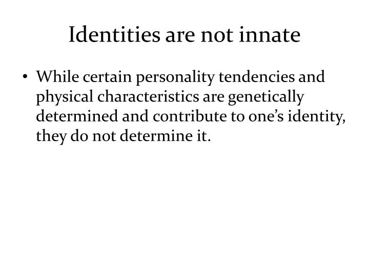 Identities are not innate