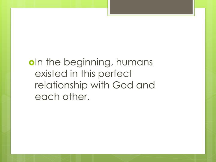 In the beginning, humans existed in this perfect relationship with God and each other.
