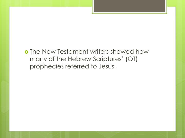 The New Testament writers showed how many of the Hebrew Scriptures' (OT)  prophecies referred to Jesus.